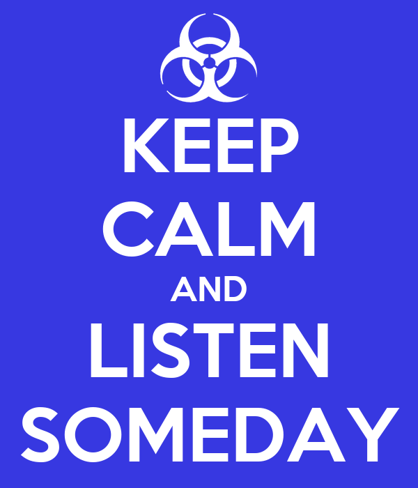 KEEP CALM AND LISTEN SOMEDAY