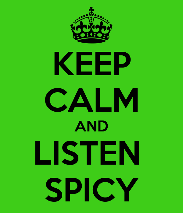 KEEP CALM AND LISTEN  SPICY