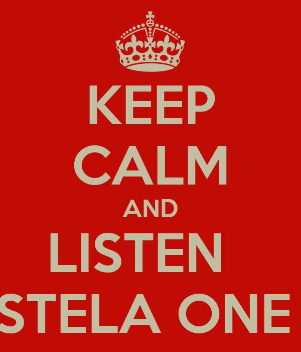 KEEP CALM AND LISTEN   STELA ONE