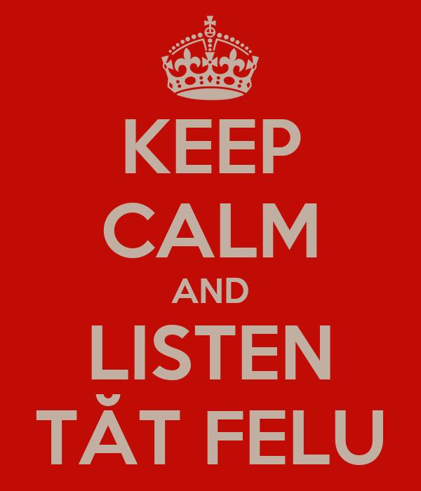 KEEP CALM AND LISTEN TĂT FELU