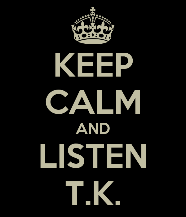 KEEP CALM AND LISTEN T.K.