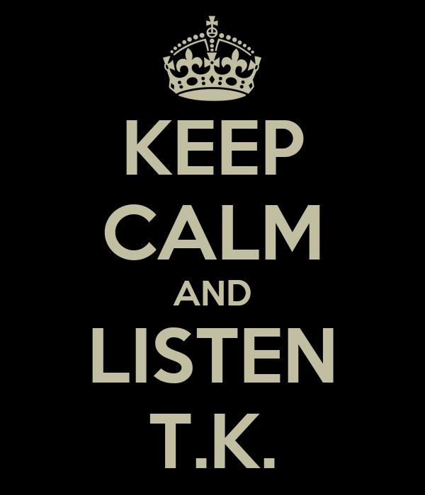 KEEP CALM AND LISTEN T.K.