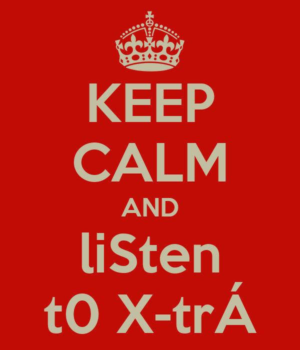 KEEP CALM AND liSten t0 X-trÁ