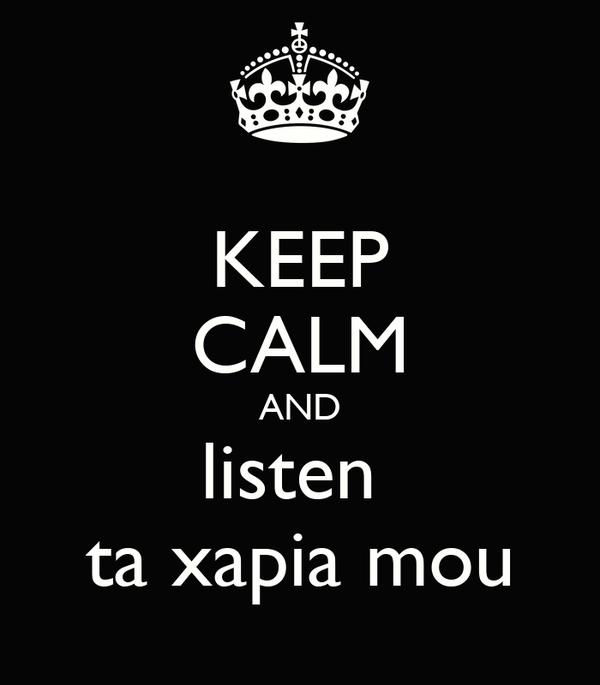 KEEP CALM AND listen  ta xapia mou