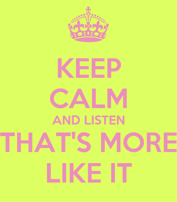 KEEP CALM AND LISTEN THAT'S MORE LIKE IT