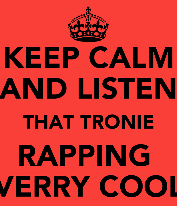 KEEP CALM AND LISTEN THAT TRONIE RAPPING  VERRY COOL