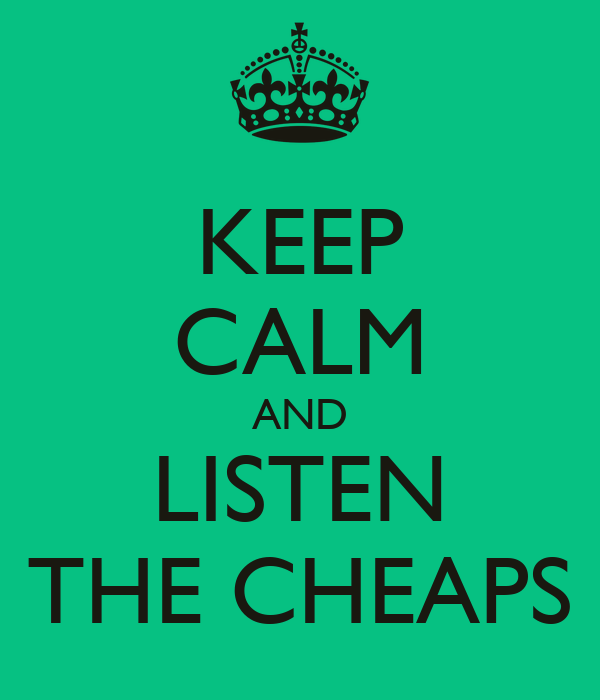 KEEP CALM AND LISTEN THE CHEAPS