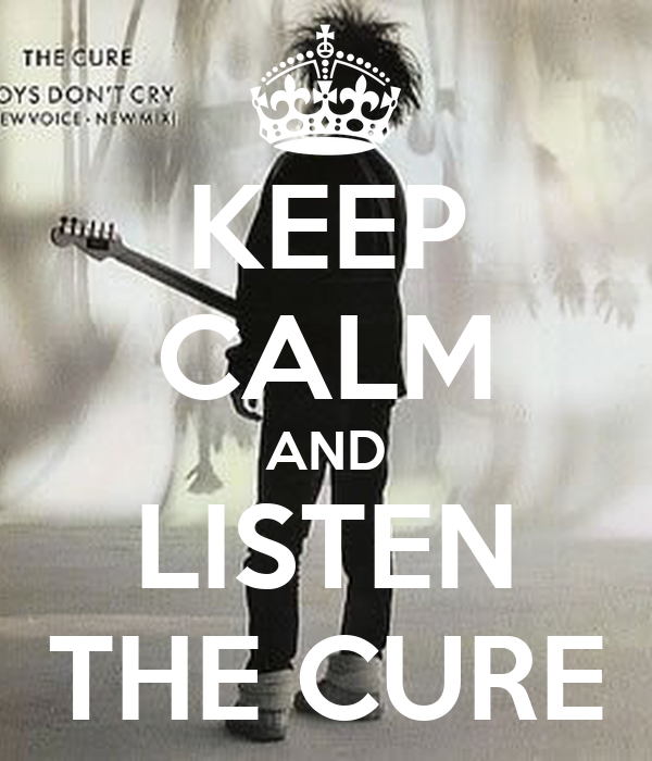 KEEP CALM AND LISTEN THE CURE