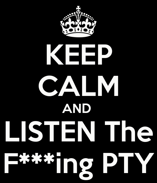 KEEP CALM AND  LISTEN The F***ing PTY