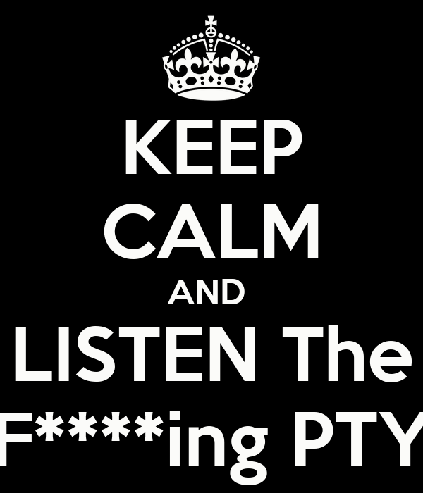 KEEP CALM AND  LISTEN The F****ing PTY