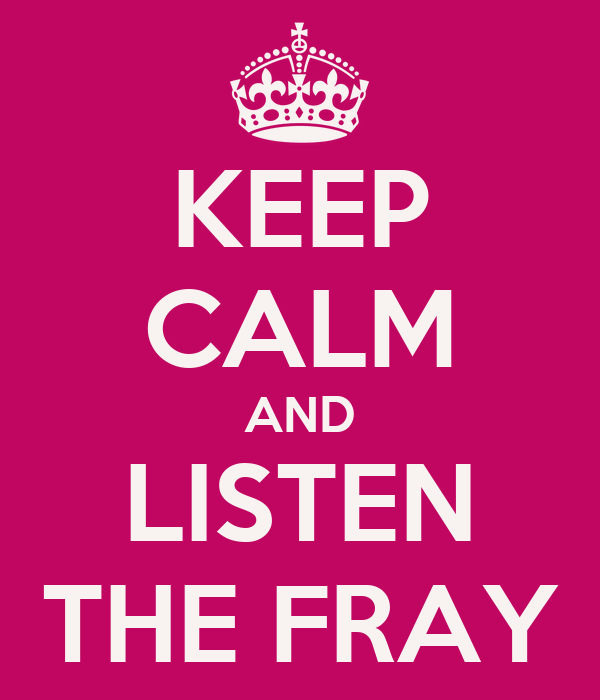KEEP CALM AND LISTEN THE FRAY