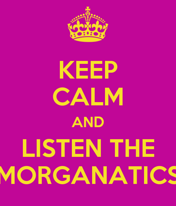 KEEP CALM AND LISTEN THE MORGANATICS