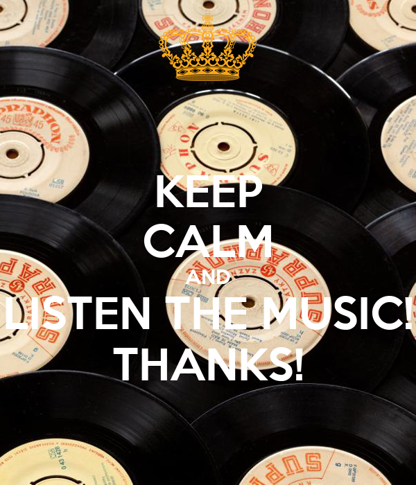 KEEP CALM AND LISTEN THE MUSIC! THANKS!