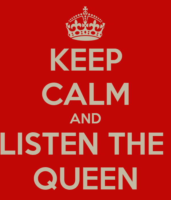 KEEP CALM AND LISTEN THE  QUEEN