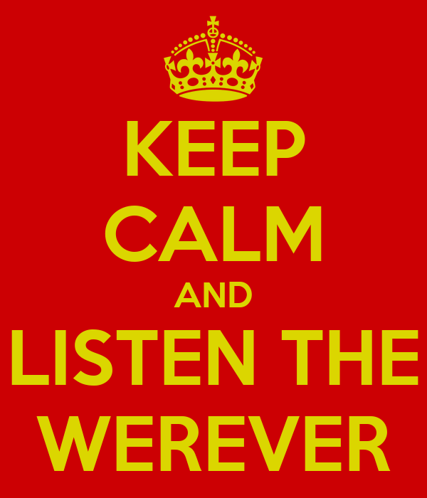KEEP CALM AND LISTEN THE WEREVER