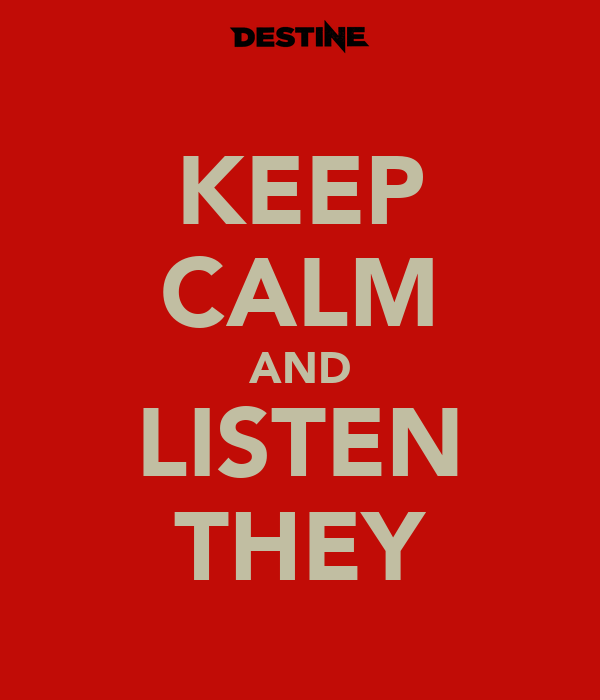 KEEP CALM AND LISTEN THEY