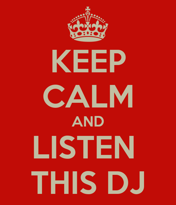 KEEP CALM AND LISTEN  THIS DJ