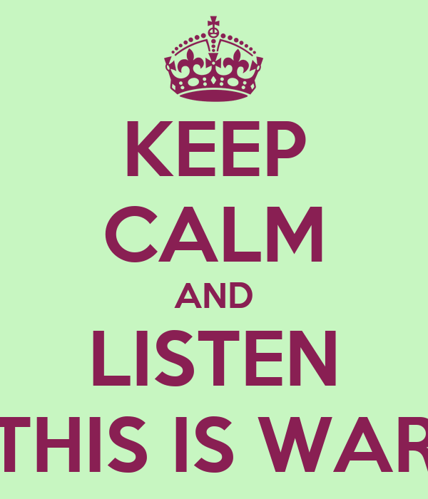 KEEP CALM AND LISTEN THIS IS WAR