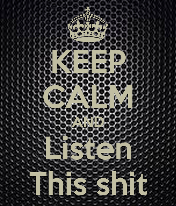 KEEP CALM AND Listen This shit