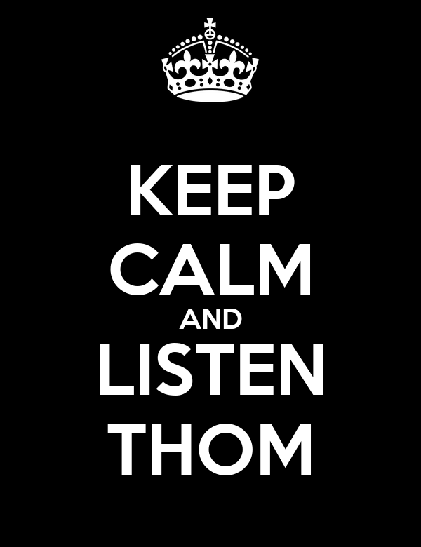 KEEP CALM AND LISTEN THOM