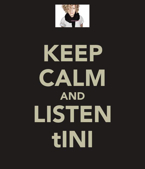 KEEP CALM AND LISTEN tINI