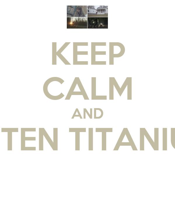 KEEP CALM AND LISTEN TITANIUM