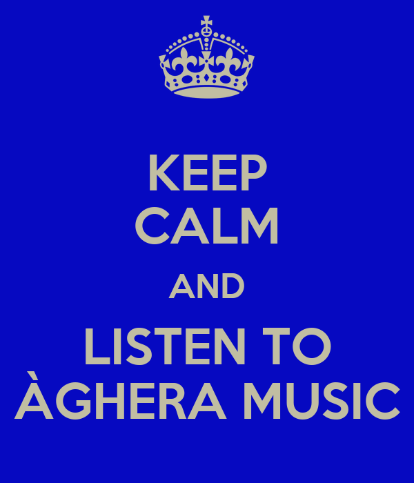 KEEP CALM AND LISTEN TO ÀGHERA MUSIC