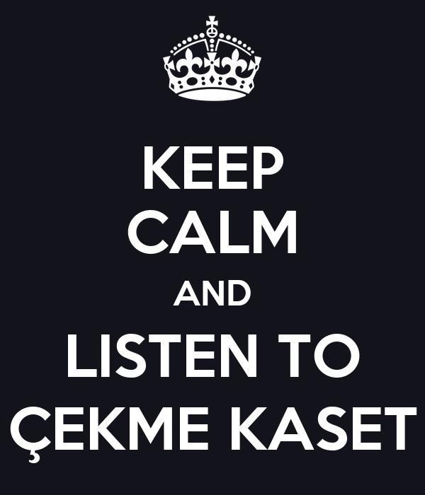 KEEP CALM AND LISTEN TO ÇEKME KASET