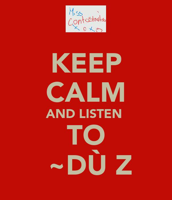 KEEP CALM AND LISTEN  TO Ň~DÙΒZ