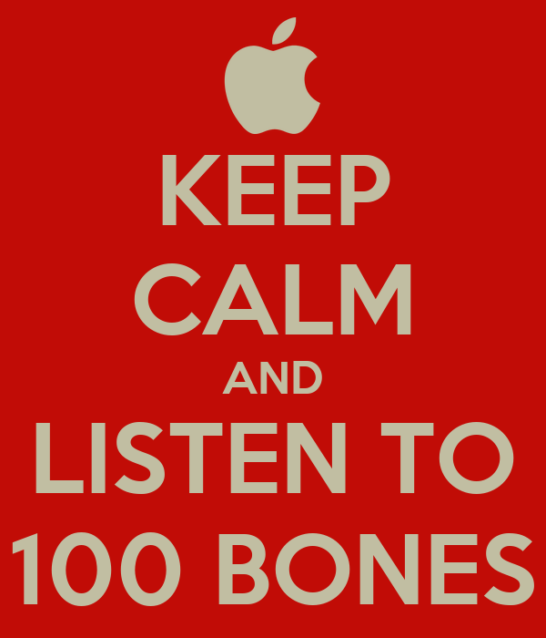 KEEP CALM AND LISTEN TO 100 BONES