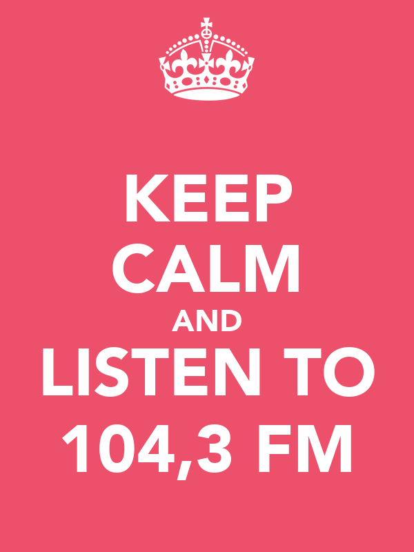 KEEP CALM AND LISTEN TO 104,3 FM