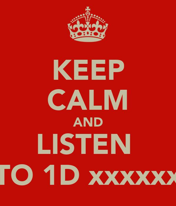 KEEP CALM AND LISTEN  TO 1D xxxxxx