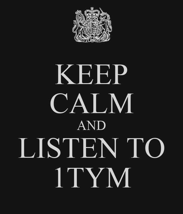 KEEP CALM AND LISTEN TO 1TYM