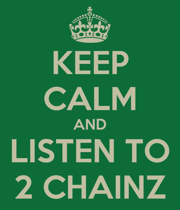 KEEP CALM AND LISTEN TO 2 CHAINZ