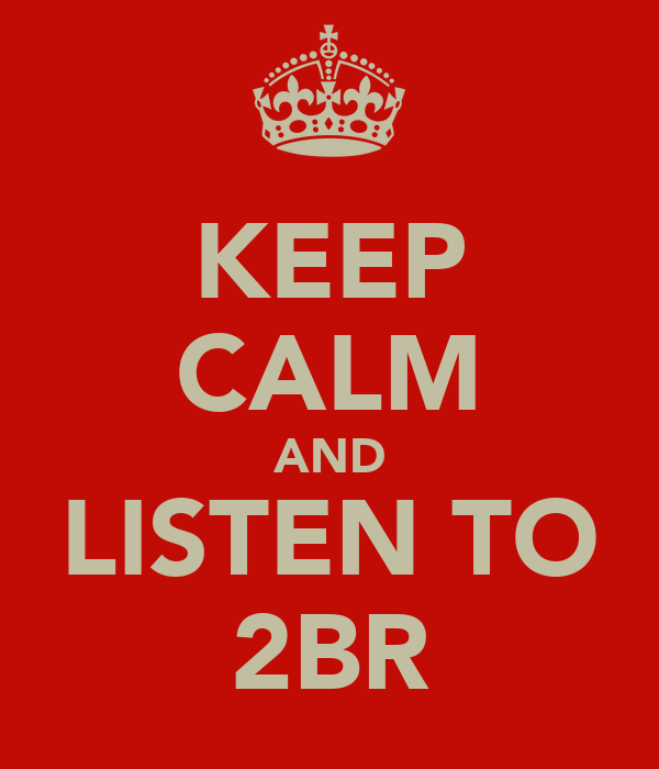 KEEP CALM AND LISTEN TO 2BR