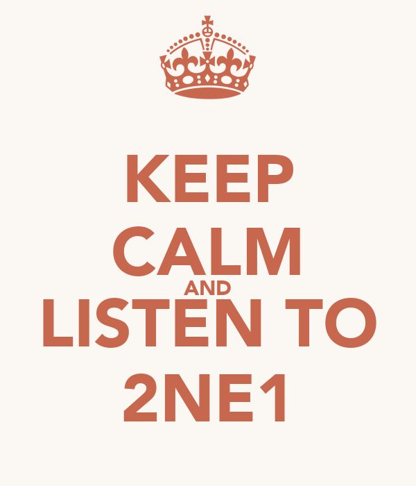 KEEP CALM AND LISTEN TO 2NE1
