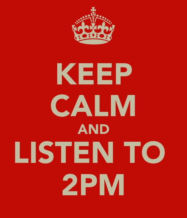 KEEP CALM AND LISTEN TO  2PM