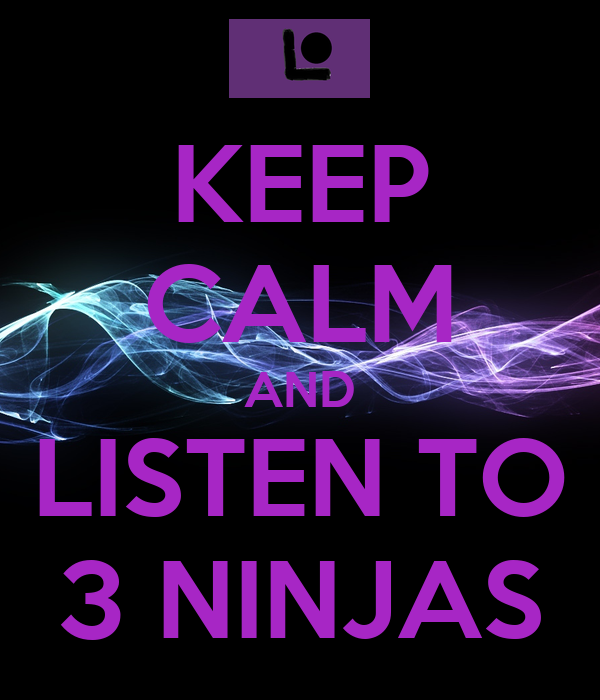 KEEP CALM AND LISTEN TO 3 NINJAS