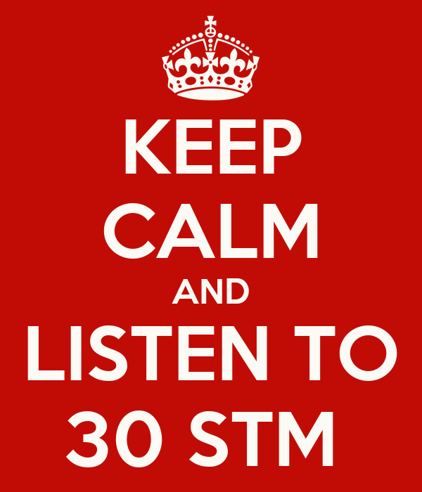 KEEP CALM AND LISTEN TO 30 STM