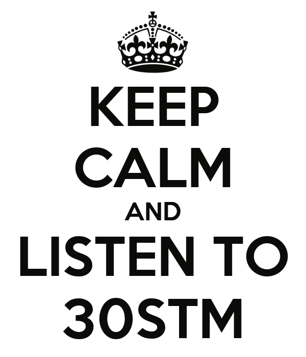 KEEP CALM AND LISTEN TO 30STM