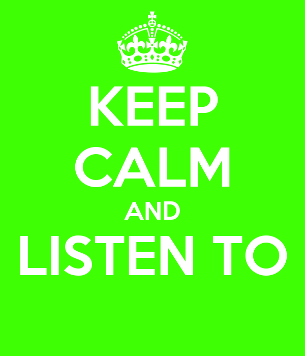 KEEP CALM AND LISTEN TO