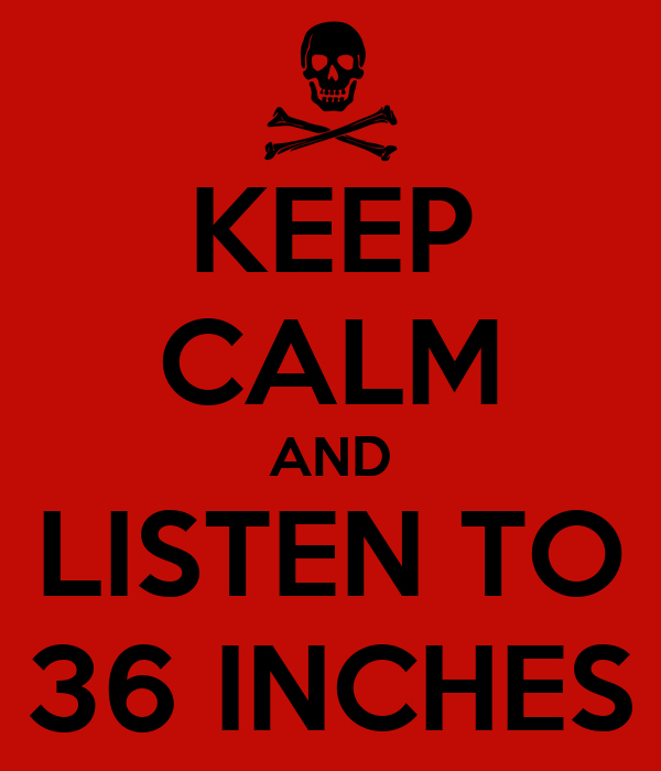 KEEP CALM AND LISTEN TO 36 INCHES