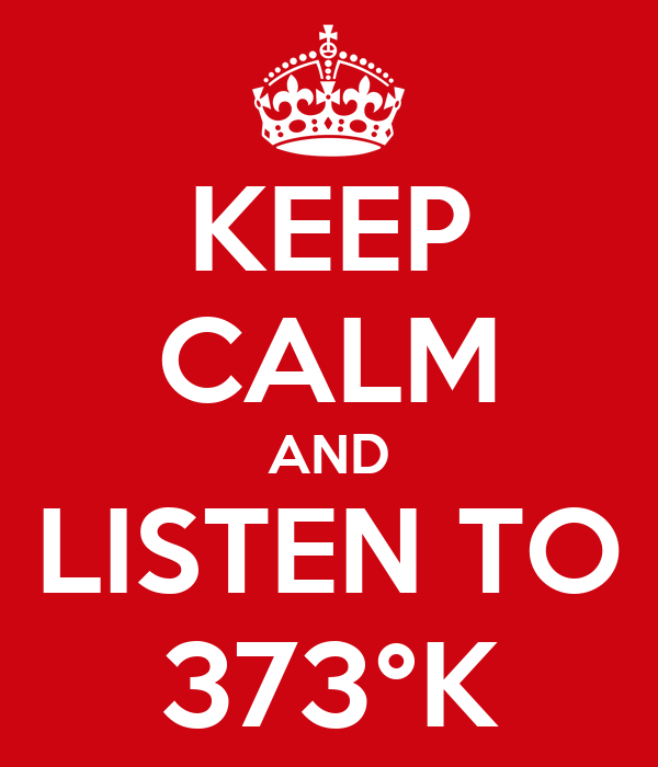 KEEP CALM AND LISTEN TO 373°K