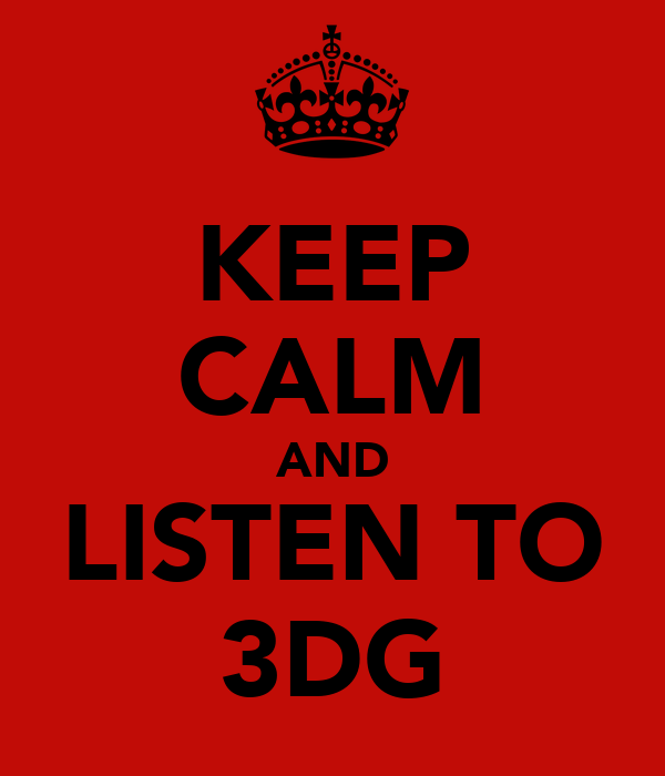 KEEP CALM AND LISTEN TO 3DG