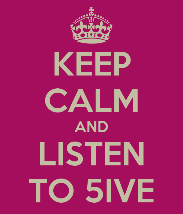 KEEP CALM AND LISTEN TO 5IVE