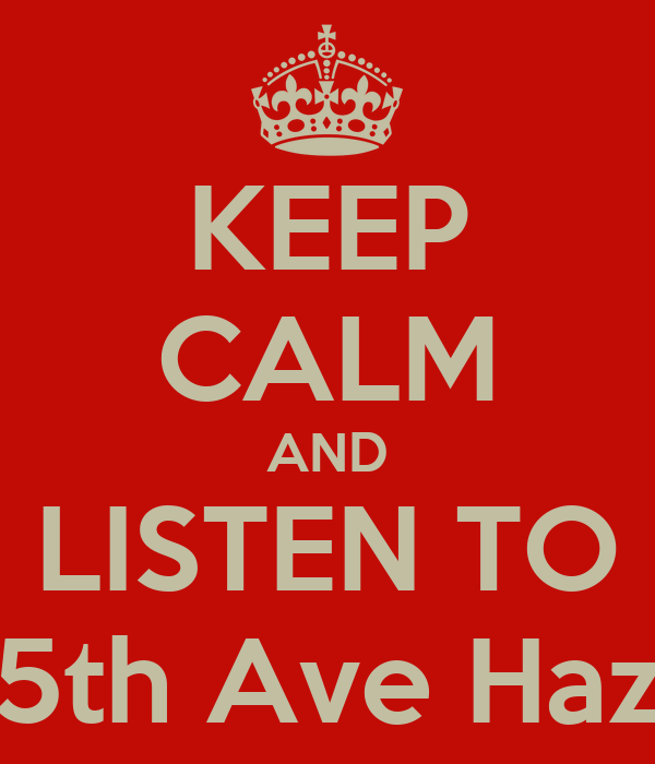 KEEP CALM AND LISTEN TO 5th Ave Haz