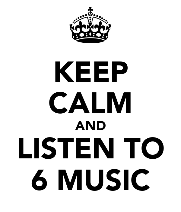 KEEP CALM AND LISTEN TO 6 MUSIC