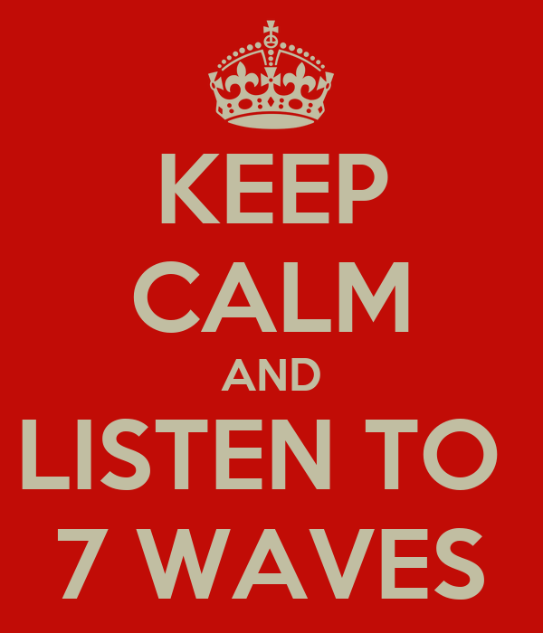 KEEP CALM AND LISTEN TO  7 WAVES