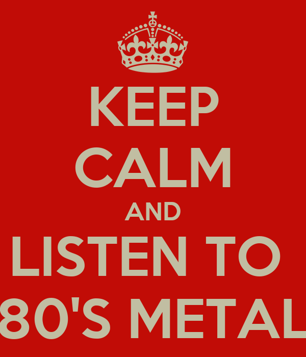 KEEP CALM AND LISTEN TO  80'S METAL