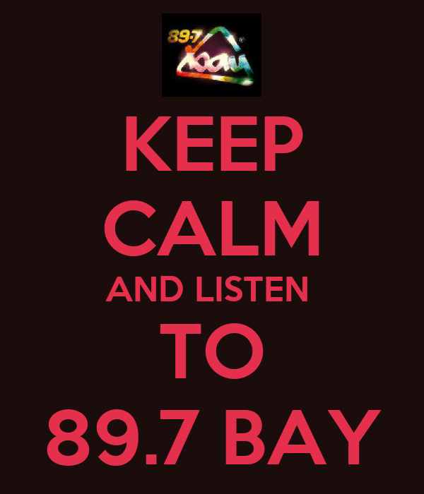 KEEP CALM AND LISTEN  TO 89.7 BAY